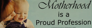 PRO-LIFE BUMPER STICKER, Motherhood is a Proud Profession