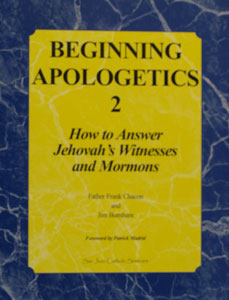 BEGINNING APOLOGETICS, Vol. 2 How to Answer Jehovah's Witnesses and Mormons by Fr. Frank Chacon and Jim Burnham