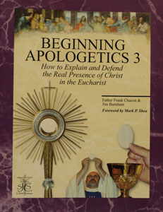 BEGINNING APOLOGETICS, Vol. 3 How to Explain and Defend the Real Presence of Christ in the Eucharist by Fr. Frank Chacon and Jim Burnham