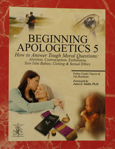 BEGINNING APOLOGETICS, Vol. 5 How to Answer Tough Moral Questions by Fr. Frank Chacon and Jim Burnham