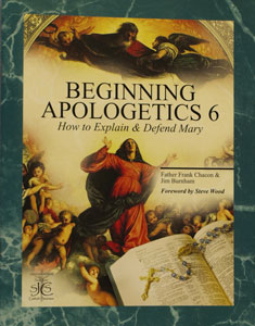 BEGINNING APOLOGETICS, Vol. 6 How to Explain & Defend Mary by Fr. Frank Chacon and Jim Burnham. Foreword by Steve Wood