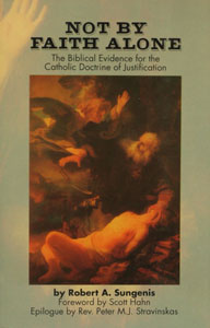 NOT BY FAITH ALONE, The Biblical Evidence for the Catholic Doctrine of Justification by Robert A Sungenis