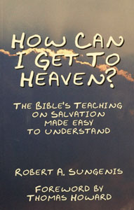 HOW CAN I GET TO HEAVEN? The Bible's Teaching on Salvation Made Easy to Understand by Robert Sungenis.