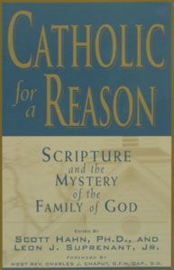 CATHOLIC FOR A REASON: Scripture and the Mystery of the Family of God Edited by Scott Hahn and Leon J. Suprenant, Jr.