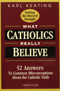 WHAT CATHOLICS REALLY BELIEVE 52 Answers to Common Misconceptions about the Catholic Faith by Karl Keating