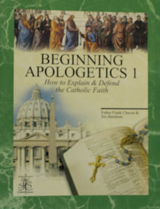 BEGINNING APOLOGETICS Vol. 1 How to Explain & Defend the Catholic Faith by Fr. Frank Chacon and Jim Burnham
