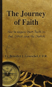 JOURNEY OF FAITH How to Deepen Your Faith in God, Christ, and the Church by Fr. Benedict Groeschel, CFR