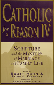 CATHOLIC FOR A REASON IV: Scripture and the Mystery of Marriage and Family Life Edited by Scott Hahn and Regis J. Flaherty