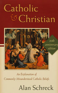 CATHOLIC AND CHRISTIAN, An Explanation of Commonly Misunderstood Catholic Beliefs  by ALAN SCHRECK