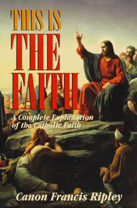 THIS IS THE FAITH A Complete Explanation of the Catholic Faith by Fr. Francis Ripley