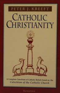 CATHOLIC CHRISTIANITY - A Complete Catechism of Catholic Beliefs Based on the Catechism of the Catholic Church by Peter Kreeft.