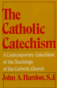 THE CATHOLIC CATECHISM by John A. Hardon, S.J.