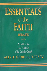 ESSENTIALS OF THE FAITH, A Guide to the Catechism of the Catholic Church by Alfred McBride, O. Praem. Updated.