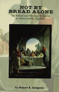 NOT BY BREAD ALONE, The Biblical & Historical Evidence for the Eucharistic Sacrifice by Robert A. Sungenis.