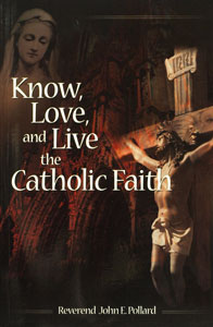KNOW, LOVE, AND LIVE THE CATHOLIC FAITH by Rev. John E. Pollard.