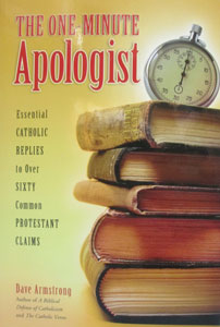 THE ONE-MINUTE APOLOGIST Essential Catholic Replies to Over Sixty Common Protestant Claims  by Dave Armstrong
