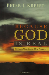 BECAUSE GOD IS REAL, SIXTEEN QUESTIONS, ONE ANSWER by PETER J. KREEFT