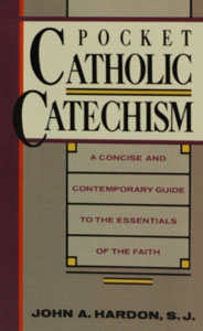 POCKET CATHOLIC CATECHISM, A Concise and Contemporary Guide To The Essentials Of The Faith, by Fr. John A. Hardon, S.J.