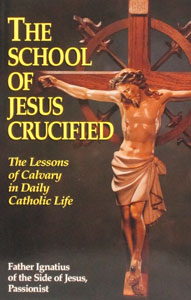 THE SCHOOL OF JESUS CRUCIFIED by Fr. Ignatius of the Side of Jesus, Passionist.