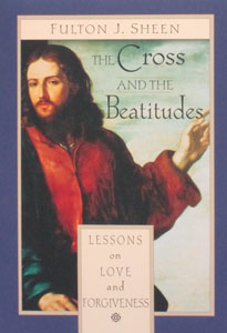 THE CROSS AND THE BEATITUDES Lessons on Love and Forgiveness by Fulton J. Sheen