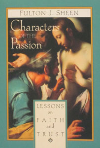 CHARACTERS OF THE PASSION Lessons on Faith and Trust by Fulton J. Sheen