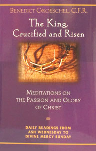 THE KING, CRUCIFIED AND RISEN by Benedict Groeschel, C.F.R.