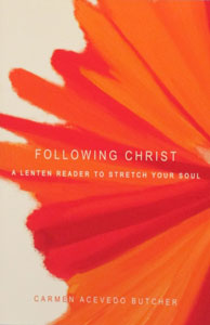 FOLLOWING CHRIST, A Lenten Reader To Stretch Your Soul by CARMEN ACEVEDO BUTCHER