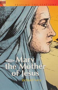 PRAYING THE STATIONS OF THE CROSS WITH MARY THE MOTHER OF JESUS formerly MARY'S WAY OF THE CROSS by Richard G. Furey, C.SS.R.