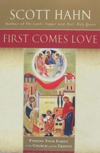 FIRST COMES LOVE - Finding Your Family in the Church and the Trinity by Scott Hahn