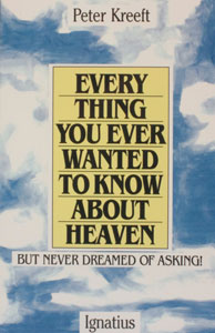 EVERY THING YOU EVER WANTED TO KNOW ABOUT HEAVEN by Peter Kreeft