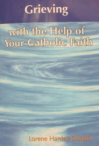 GRIEVING with the Help of Your Catholic Faith by Lorene Hanley Duquin.