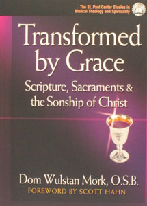 TRANSFORMED by GRACE, SCRIPTURE, SACRAMENTS  and  THE SONSHIP OF CHRIST by DOM WULSTAN MORK, O.S.B.