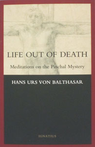 LIFE OUT OF DEATH Meditations on the Paschal Mystery by Hans Urs Von Balthasar