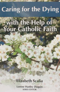 CARING FOR THE DYING WITH THE HELP OF YOUR CATHOLIC FAITH by ELIZABETH SCALIA