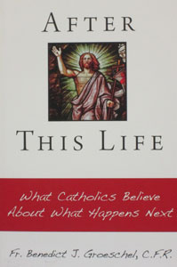 AFTER THIS LIFE What Catholics Believe About What Happens Next by FR. BENEDICT J. GROESCHEL, C.F.R.