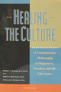 HEALING THE CULTURE A Commonsense Philosophy of Happiness, Freedom and the Life Issues by ROBERT J. SPITZER, S.J.,PH.D with ROBIN A. BERNHOFT, M.D. and CAMILLE E. DE BLASI, M.A.