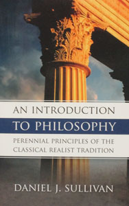AN INTRODUCTION TO PHILOSOPHY Perennial Principles of The Classical Realist Tradition by DANIEL J. SULLIVAN