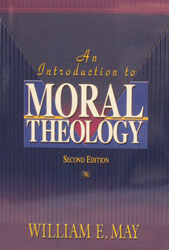 AN INTRODUCTION TO MORAL THEOLOGY, Second Edition  by William E. May.