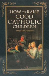 HOW TO RAISE GOOD CATHOLIC CHILDREN by Mary Reed Newland.