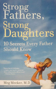STRONG FATHERS, STRONG DAUGHTERS~10 SECRETS EVERY FATHER SHOULD KNOW. By MEG MEEKER, M.D.