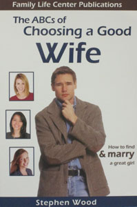 THE ABCs OF CHOOSING A GOOD WIFE How to Find & Marry a Great Girl by STEPHEN WOOD