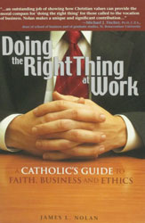 DOING THE RIGHT THING AT WORK, A Catholic's Guide To Faith, Business and Ethics, by JAMES L. NOLAN