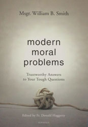 MODERN MORAL PROBLEMS Trustworthy Answers to Your Tough Questions by MSGR. WILLIAM B. SMITH