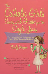 THE CATHOLIC GIRL'S SURVIVAL GUIDE FOR THE SINGLE YEARSThe Nuts and Bolts of Staying Sane and Happy While Waiting for Mr. Right by EMILY STIMPSON
