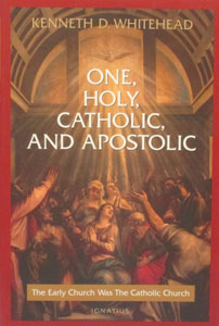ONE, HOLY, CATHOLIC, AND APOSTOLIC. The Early Church Was The Catholic Church by Kenneth D. Whitehead.
