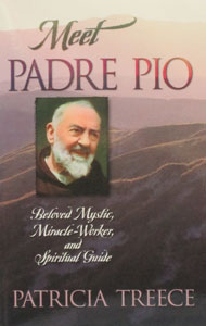 MEET PADRE PIO - Beloved Mystic, Miracle-Worker & Spiritual Guide by Patricia Treece.