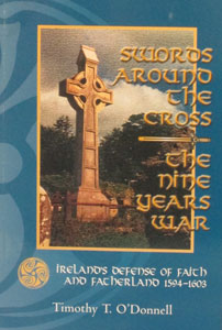 SWORDS AROUND THE CROSS - THE NINE YEARS WAR Ireland's Defense of Faith and Fatherland 1594-1603 by Timothy T. O'Donnell.