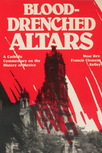 BLOOD-DRENCHED ALTARS A Catholic Commentary on the History of Mexico by Bishop Francis Clement Kelley.