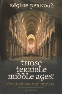 THOSE TERRIBLE MIDDLE AGES Debunking the Myths by Regine Pernound.