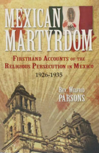 MEXICAN MARTYRDOM Firsthand Accounts of the Religious Persecution in Mexico 1926-1935 by Rev.  Wilfrid Parsons, S.J.